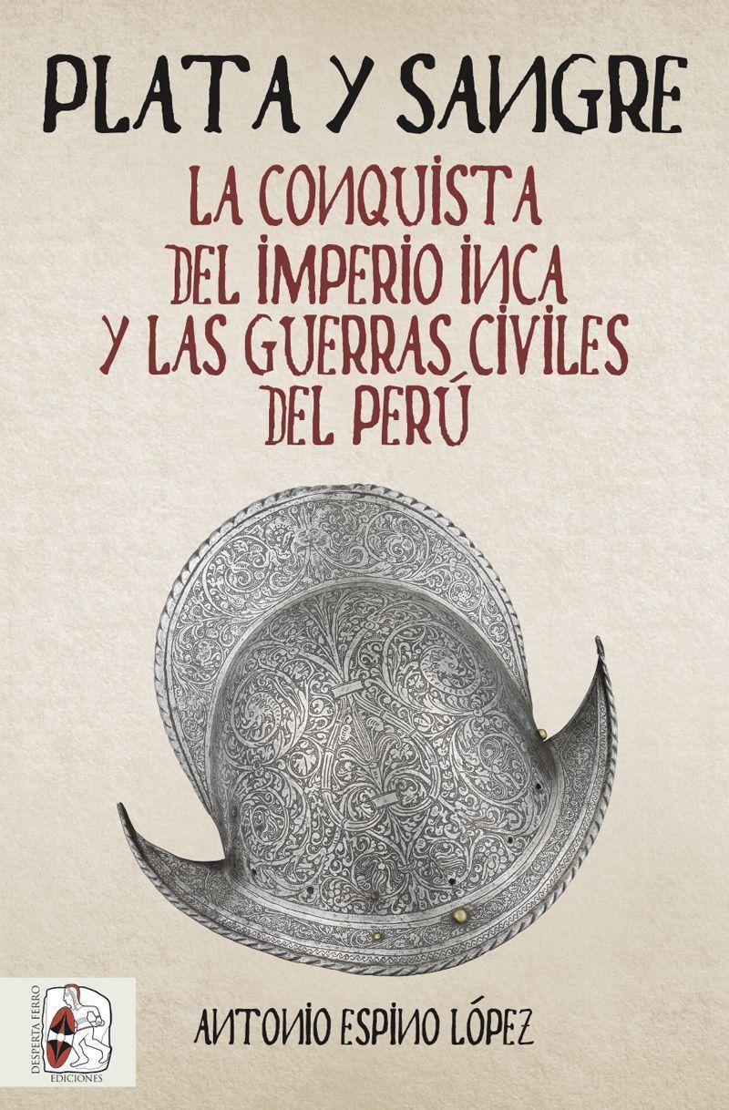 Plata y sangre. La conquista del Imperio inca y las guerras civiles del Perú de Antonio Espino López