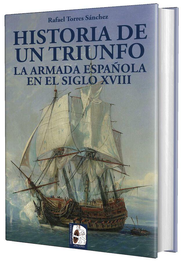 Historia de un triunfo La Armada española en el siglo XVIII Rafael Torres Sánchez